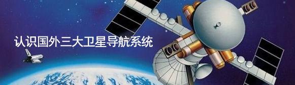 认识国外三大卫星导航系统